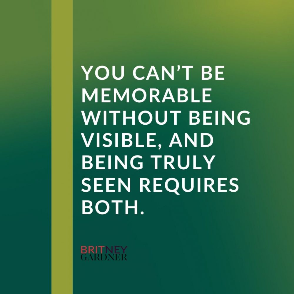 You can't be memorable without being visible, and being truly seen requires both.
